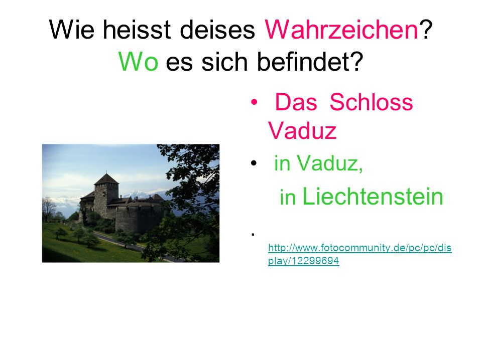 Wie heisst deises Wahrzeichen? Wo es sich befindet? Das Schloss Vaduz in Vaduz, in Liechtenstein. http://www.fotocommunity.de/pc/pc/dis play/12299694