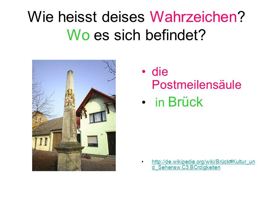 Wie heisst deises Wahrzeichen? Wo es sich befindet? die Postmeilensäule in Brück http://de.wikipedia.org/wiki/Brück#Kultur_un d_Sehensw.C3.BCrdigkeite