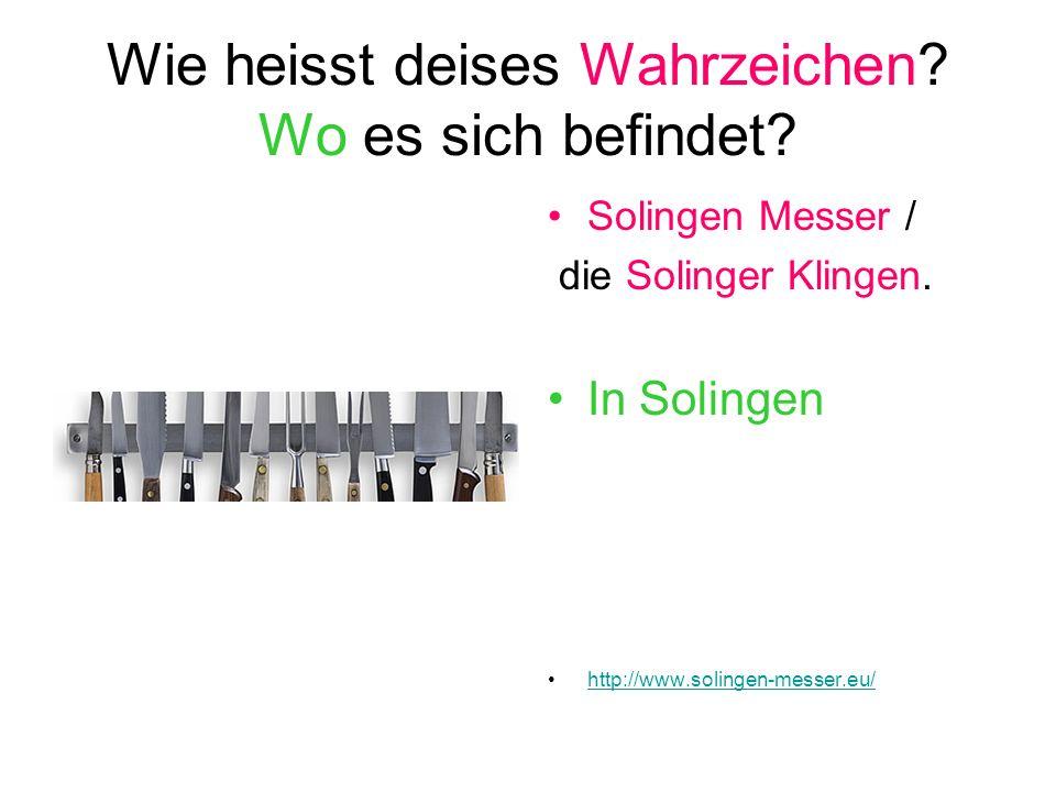 Wie heisst deises Wahrzeichen? Wo es sich befindet? Solingen Messer / die Solinger Klingen. In Solingen http://www.solingen-messer.eu/