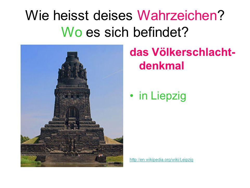 Wie heisst deises Wahrzeichen? Wo es sich befindet? das Völkerschlacht- denkmal in Liepzig http://en.wikipedia.org/wiki/Leipzig