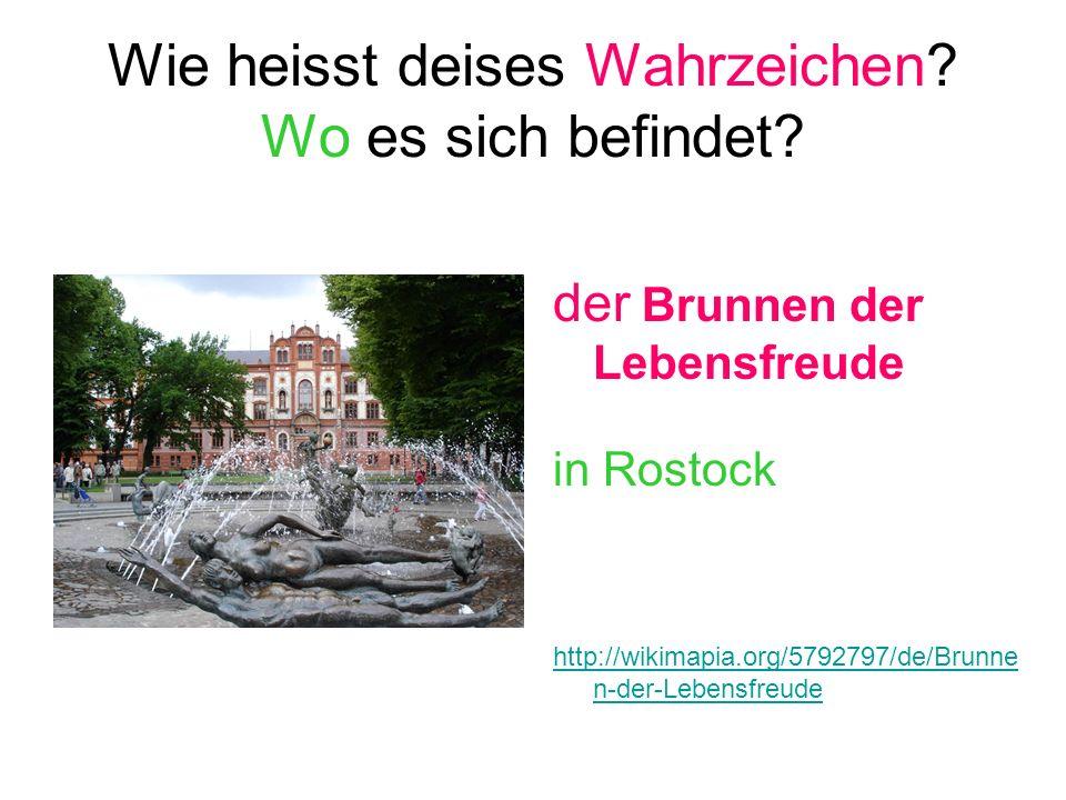 Wie heisst deises Wahrzeichen? Wo es sich befindet? der Brunnen der Lebensfreude in Rostock http://wikimapia.org/5792797/de/Brunne n-der-Lebensfreude