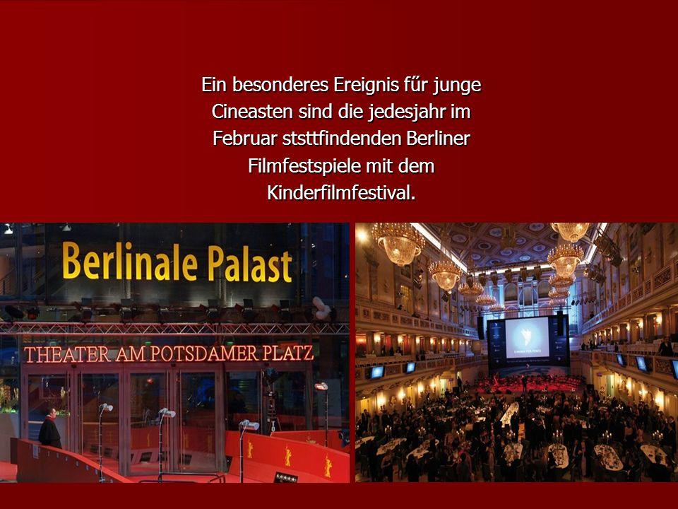Ein besonderes Ereignis fűr junge Cineasten sind die jedesjahr im Februar ststtfindenden Berliner Filmfestspiele mit dem Kinderfilmfestival.