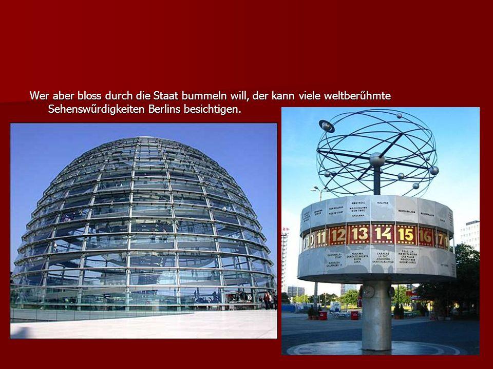 Wer aber bloss durch die Staat bummeln will, der kann viele weltberűhmte Sehenswűrdigkeiten Berlins besichtigen.