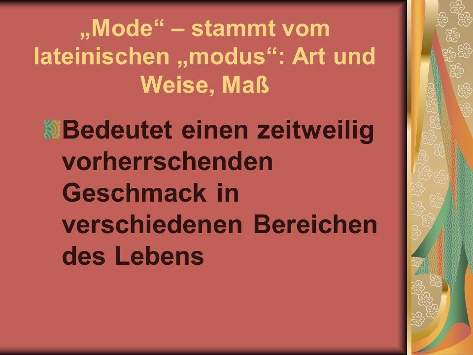 Mode – stammt vom lateinischen modus: Art und Weise, Maß Bedeutet einen zeitweilig vorherrschenden Geschmack in verschiedenen Bereichen des Lebens