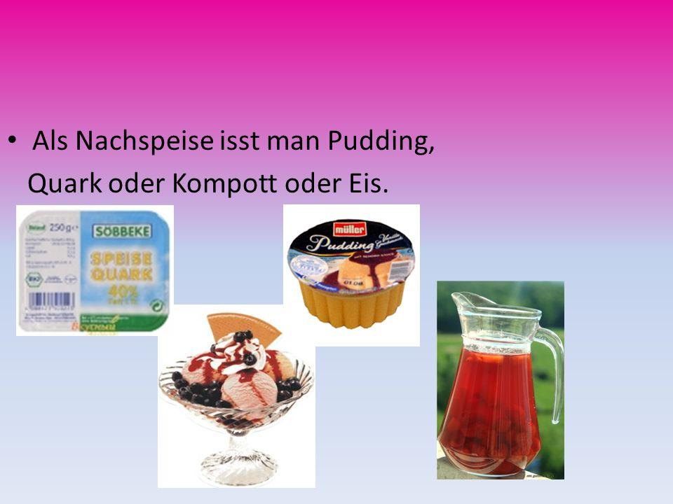 Als Nachspeise isst man Pudding, Quark oder Kompott oder Eis.