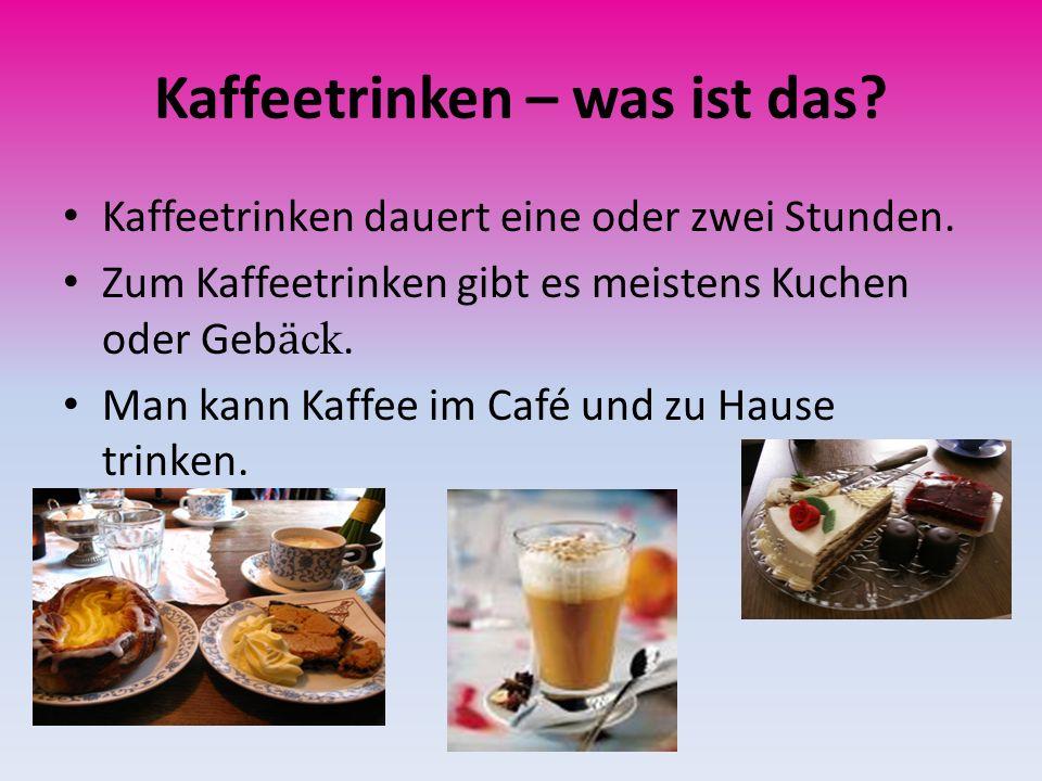 Kaffeetrinken – was ist das? Kaffeetrinken dauert eine oder zwei Stunden. Zum Kaffeetrinken gibt es meistens Kuchen oder Geb ӓ ck. Man kann Kaffee im