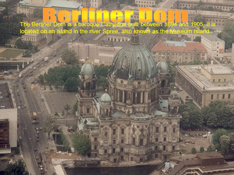 The Berliner Dom is a baroque Cathedral built between 1894 and 1905.