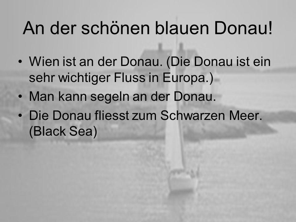 An der schönen blauen Donau! Wien ist an der Donau. (Die Donau ist ein sehr wichtiger Fluss in Europa.) Man kann segeln an der Donau. Die Donau fliess