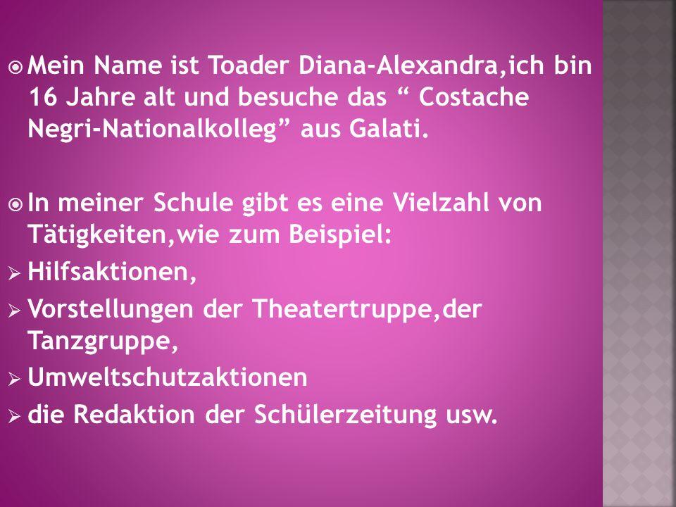 Mein Name ist Toader Diana-Alexandra,ich bin 16 Jahre alt und besuche das Costache Negri-Nationalkolleg aus Galati. In meiner Schule gibt es eine Viel