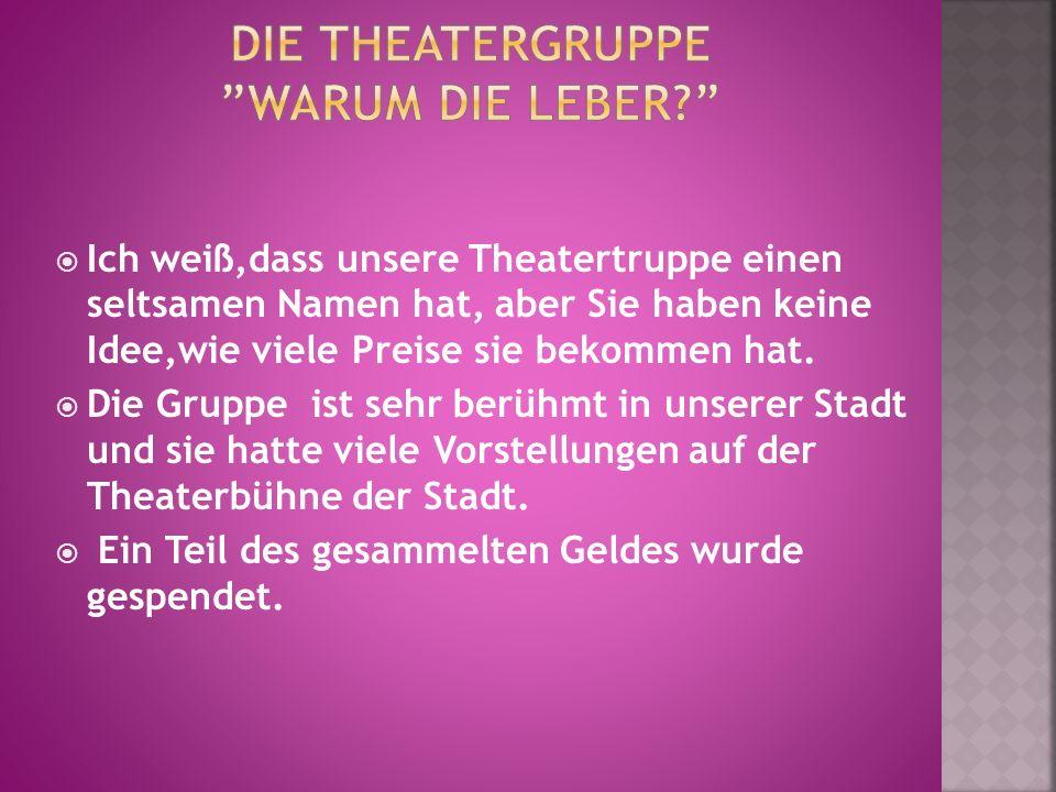 Ich weiß,dass unsere Theatertruppe einen seltsamen Namen hat, aber Sie haben keine Idee,wie viele Preise sie bekommen hat. Die Gruppe ist sehr berühmt