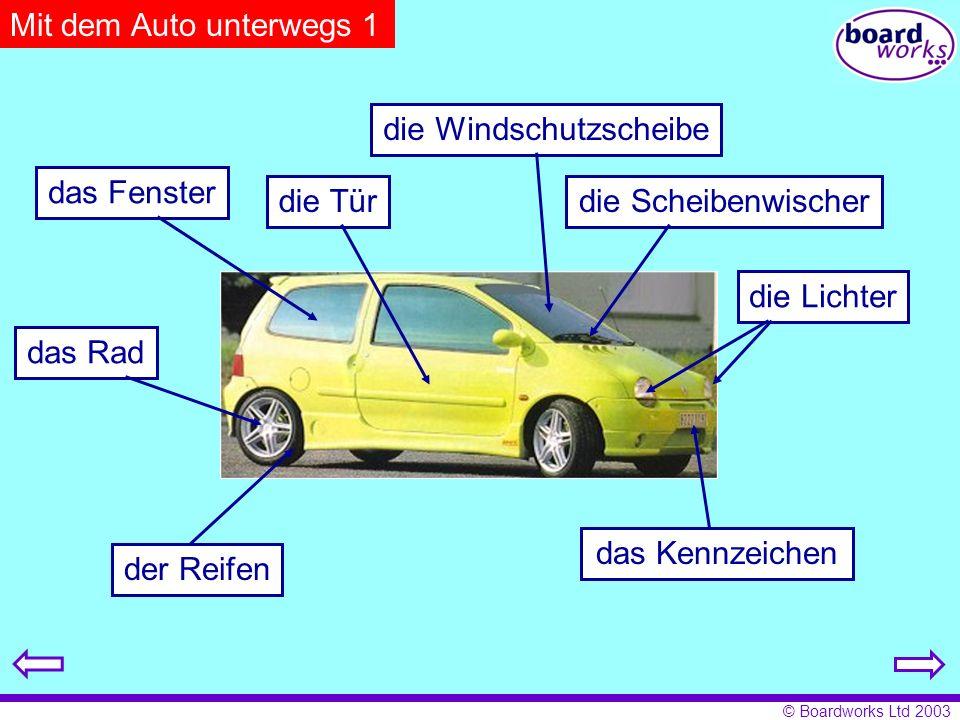 © Boardworks Ltd 2003 Mit dem Auto unterwegs 1 der Reifen das Rad die Lichter das Kennzeichen die Windschutzscheibe die Scheibenwischerdie Tür das Fenster
