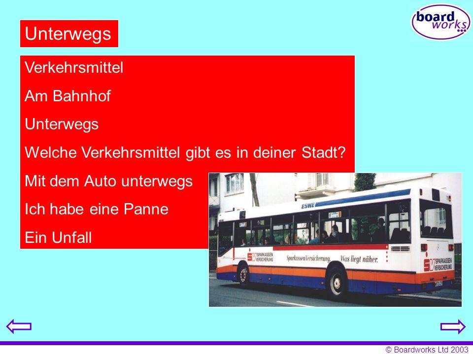 © Boardworks Ltd 2003 Unterwegs Verkehrsmittel Am Bahnhof Unterwegs Welche Verkehrsmittel gibt es in deiner Stadt.