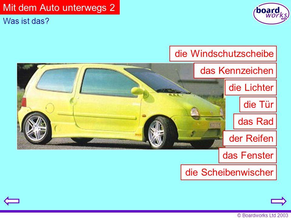 © Boardworks Ltd 2003 der Reifen das Rad die Lichter das Kennzeichen die Windschutzscheibe die Scheibenwischer die Tür das Fenster Was ist das.