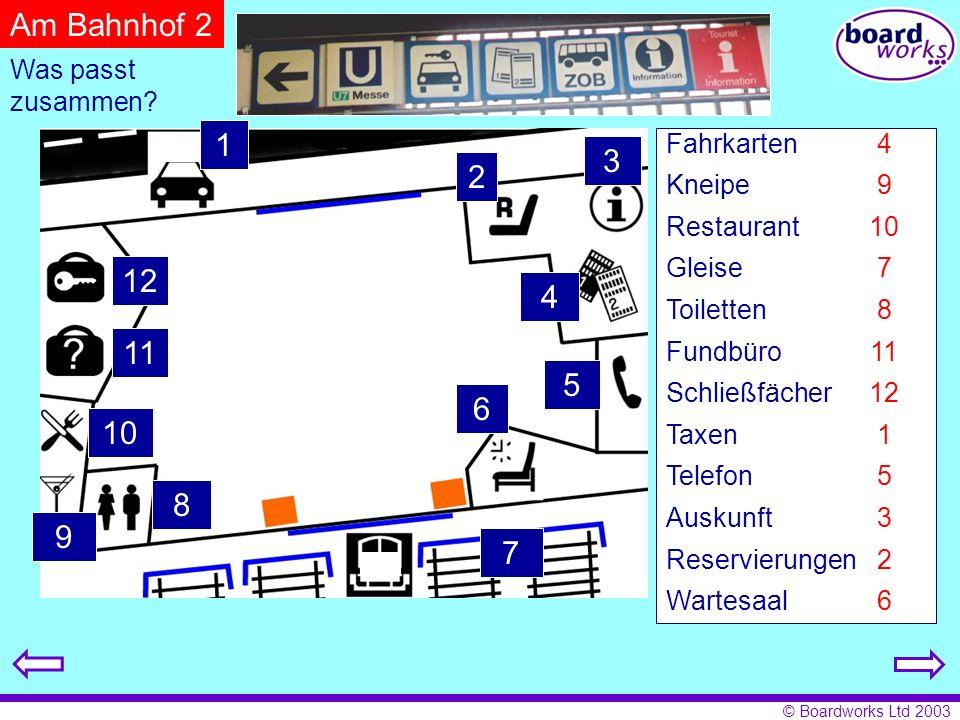 © Boardworks Ltd 2003 11 12 8 7 6 5 9 10 4 2 3 1 Fahrkarten Kneipe Restaurant Gleise Toiletten Fundbüro Schließfächer Taxen Telefon Auskunft Reservierungen Wartesaal 4 9 10 7 8 11 12 1 5 3 2 6 Was passt zusammen.