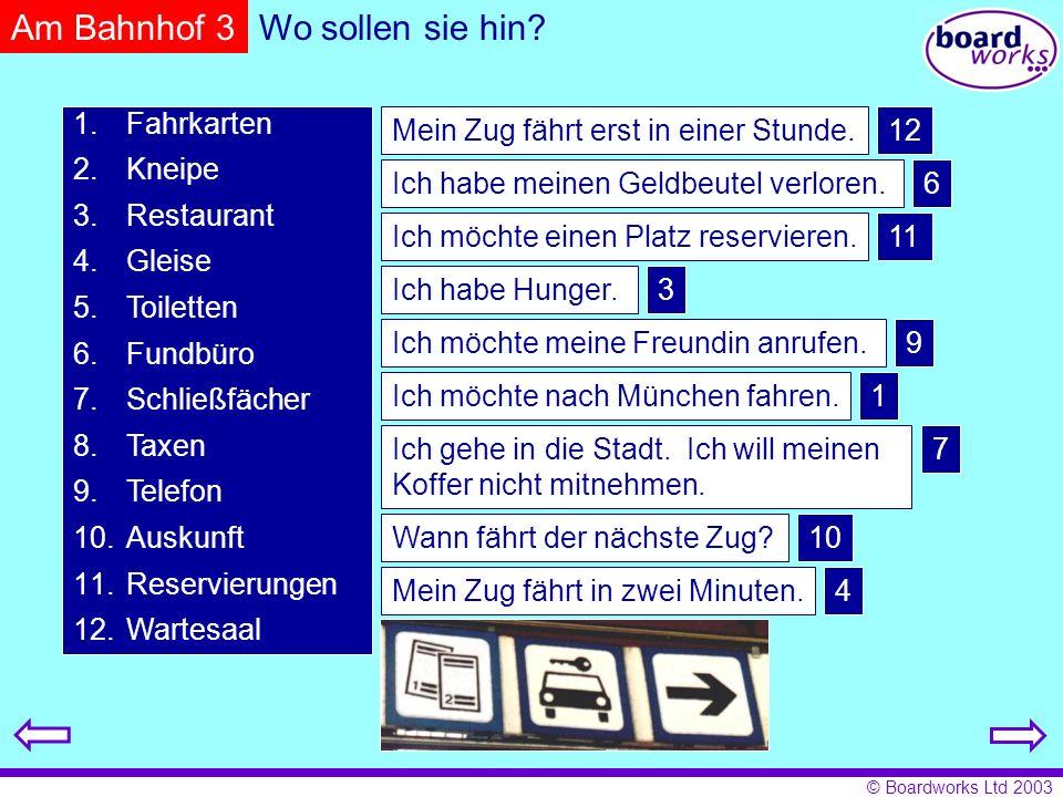© Boardworks Ltd 2003 ZielAbfahrtAnkunft Gleis Hamburg10.3514.126 München11.1315.1712 Bonn11.2713.059 Köln12.0313.2610 Berlin12.4018.5411 Wann fährt der Zug nach Hamburg.