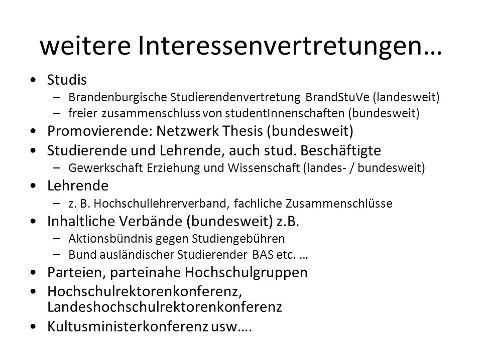 weitere Interessenvertretungen… Studis –Brandenburgische Studierendenvertretung BrandStuVe (landesweit) –freier zusammenschluss von studentInnenschaften (bundesweit) Promovierende: Netzwerk Thesis (bundesweit) Studierende und Lehrende, auch stud.