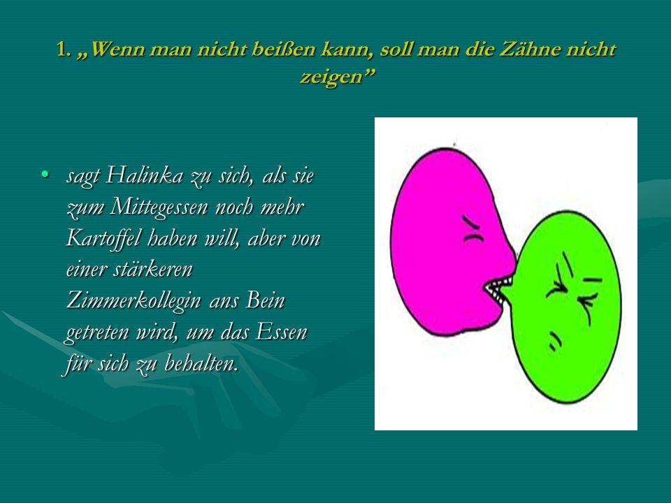 1. Wenn man nicht beißen kann, soll man die Zähne nicht zeigen sagt Halinka zu sich, als sie zum Mittegessen noch mehr Kartoffel haben will, aber von