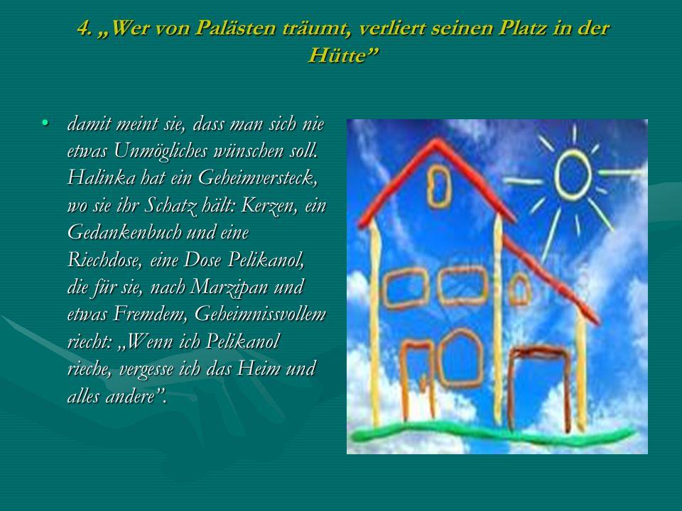 4. Wer von Palästen träumt, verliert seinen Platz in der Hütte damit meint sie, dass man sich nie etwas Unmögliches wünschen soll. Halinka hat ein Geh