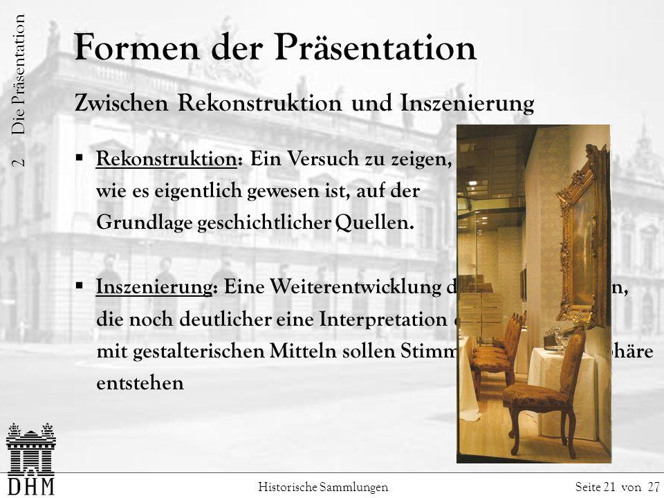 Formen der Präsentation Historische Sammlungen Seite 21 von 27 Zwischen Rekonstruktion und Inszenierung Rekonstruktion: Ein Versuch zu zeigen, wie es eigentlich gewesen ist, auf der Grundlage geschichtlicher Quellen.