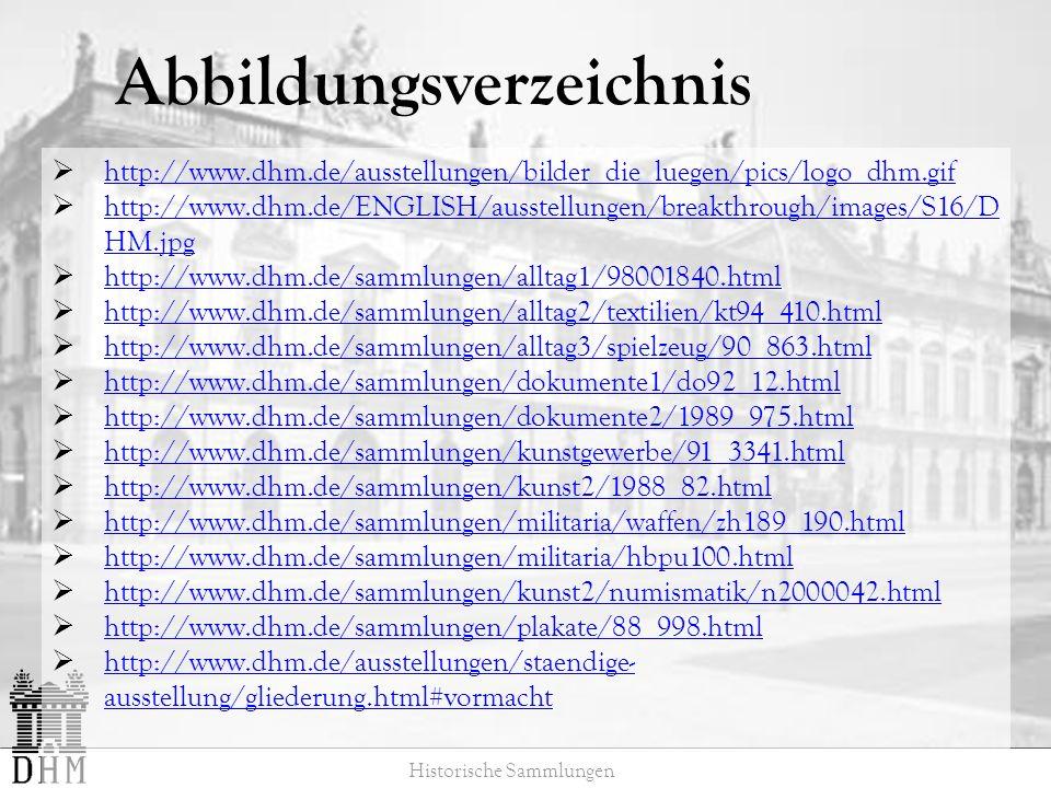 Abbildungsverzeichnis Historische Sammlungen http://www.dhm.de/ausstellungen/bilder_die_luegen/pics/logo_dhm.gif http://www.dhm.de/ENGLISH/ausstellungen/breakthrough/images/S16/D HM.jpg http://www.dhm.de/ENGLISH/ausstellungen/breakthrough/images/S16/D HM.jpg http://www.dhm.de/sammlungen/alltag1/98001840.html http://www.dhm.de/sammlungen/alltag2/textilien/kt94_410.html http://www.dhm.de/sammlungen/alltag3/spielzeug/90_863.html http://www.dhm.de/sammlungen/dokumente1/do92_12.html http://www.dhm.de/sammlungen/dokumente2/1989_975.html http://www.dhm.de/sammlungen/kunstgewerbe/91_3341.html http://www.dhm.de/sammlungen/kunst2/1988_82.html http://www.dhm.de/sammlungen/militaria/waffen/zh189_190.html http://www.dhm.de/sammlungen/militaria/hbpu100.html http://www.dhm.de/sammlungen/kunst2/numismatik/n2000042.html http://www.dhm.de/sammlungen/plakate/88_998.html http://www.dhm.de/ausstellungen/staendige- ausstellung/gliederung.html#vormacht http://www.dhm.de/ausstellungen/staendige- ausstellung/gliederung.html#vormacht