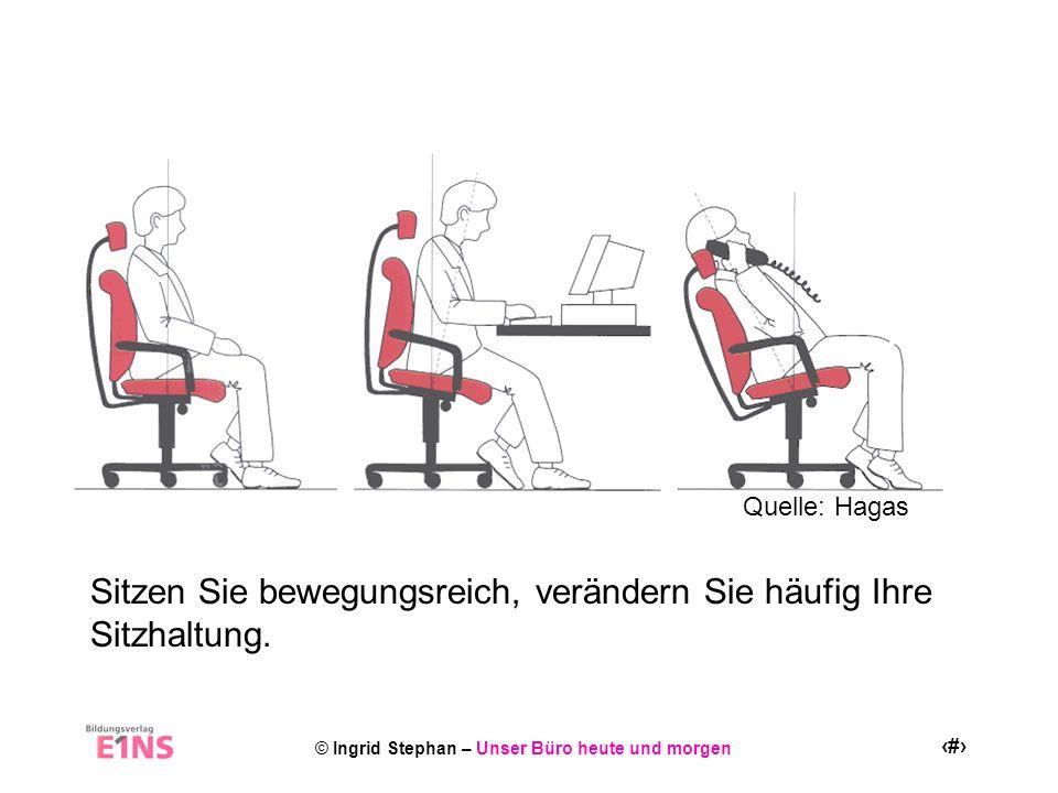 © Ingrid Stephan – Unser Büro heute und morgen 11 Sitzen Sie bewegungsreich, verändern Sie häufig Ihre Sitzhaltung. Quelle: Hagas