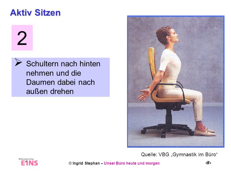 © Ingrid Stephan – Unser Büro heute und morgen 18 Aktiv Sitzen Schultern nach hinten nehmen und die Daumen dabei nach außen drehen 2 Quelle: VBG Gymna