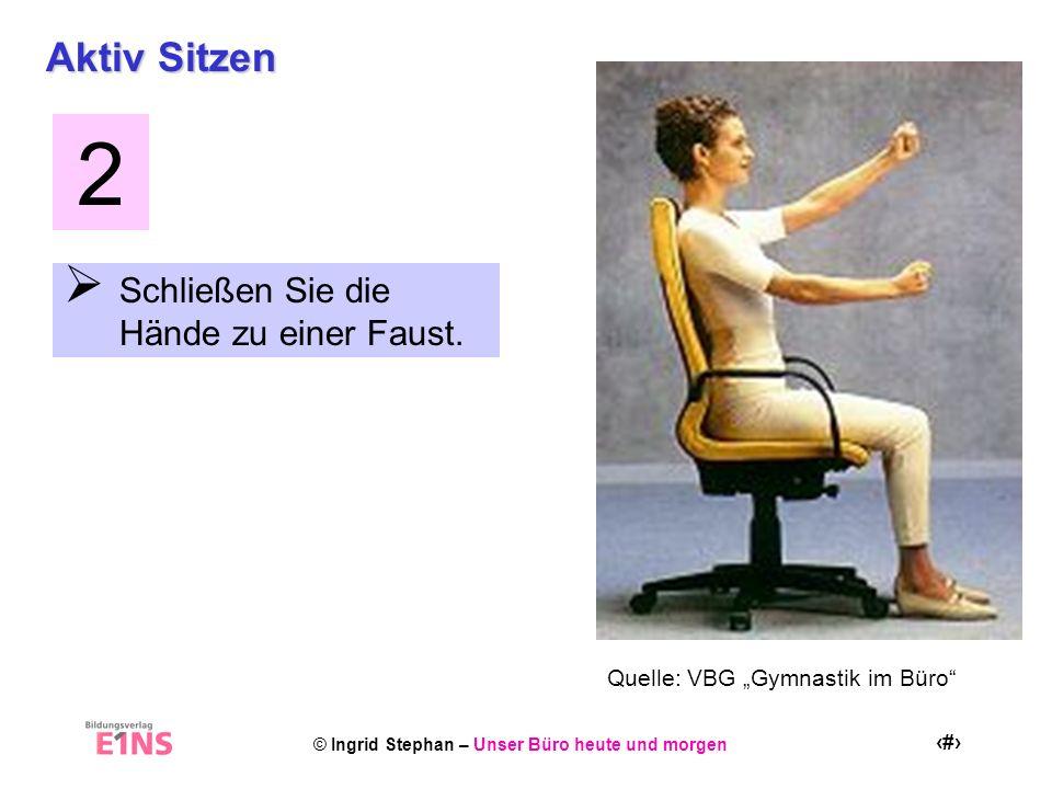 © Ingrid Stephan – Unser Büro heute und morgen 21 Aktiv Sitzen Schließen Sie die Hände zu einer Faust. 2 Quelle: VBG Gymnastik im Büro