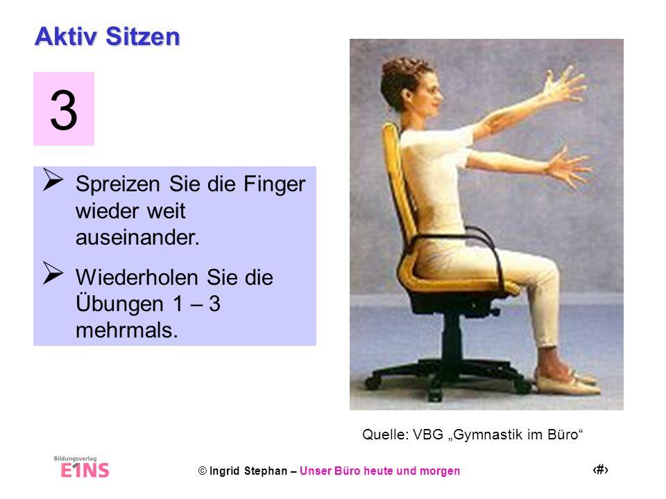 © Ingrid Stephan – Unser Büro heute und morgen 22 Aktiv Sitzen Spreizen Sie die Finger wieder weit auseinander. Wiederholen Sie die Übungen 1 – 3 mehr