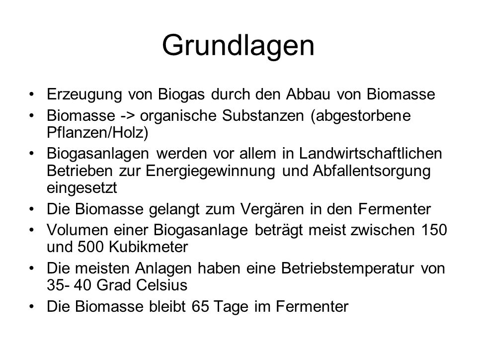 Grundlagen Erzeugung von Biogas durch den Abbau von Biomasse Biomasse -> organische Substanzen (abgestorbene Pflanzen/Holz) Biogasanlagen werden vor a