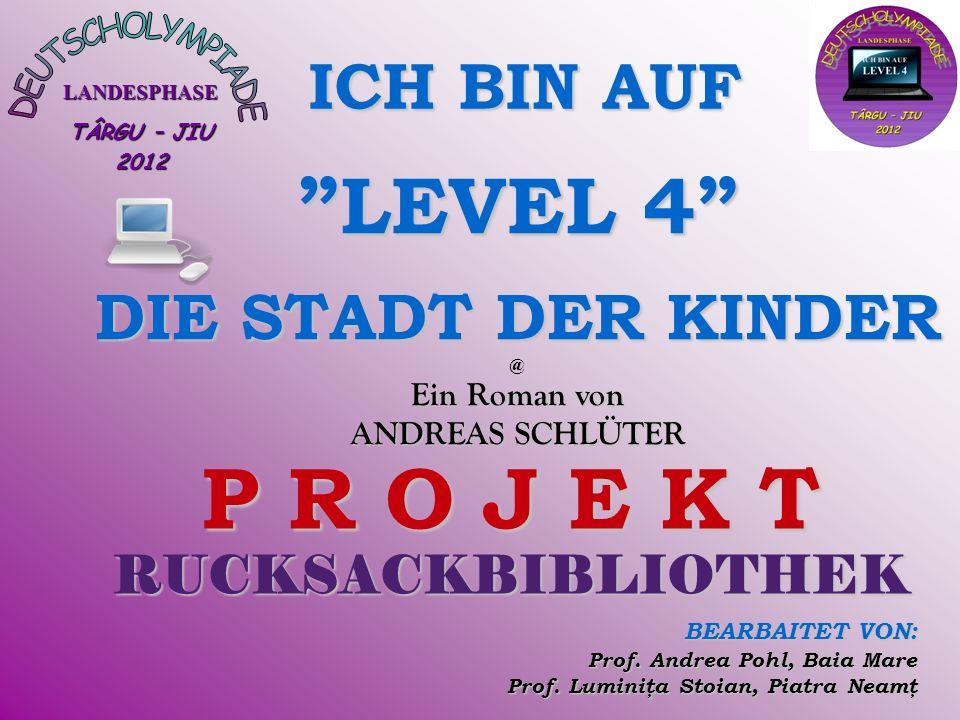 LANDESPHASE TÂRGU – JIU 2012 LEVEL 4 DIE STADT DER KINDER @ Ein Roman von ANDREAS SCHLÜTER P R O J E K T RUCKSACKBIBLIOTHEK BEARBAITET VON: Prof.