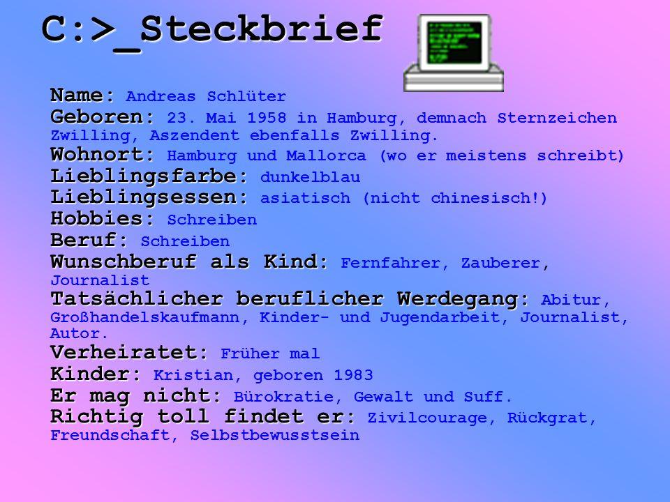 C:>_Steckbrief Name: Geboren: Wohnort: Lieblingsfarbe: Lieblingsessen: Hobbies: Beruf: Wunschberuf als Kind: Tatsächlicher beruflicher Werdegang: Verheiratet: Kinder: Er mag nicht: Richtig toll findet er: Name: Andreas Schlüter Geboren: 23.