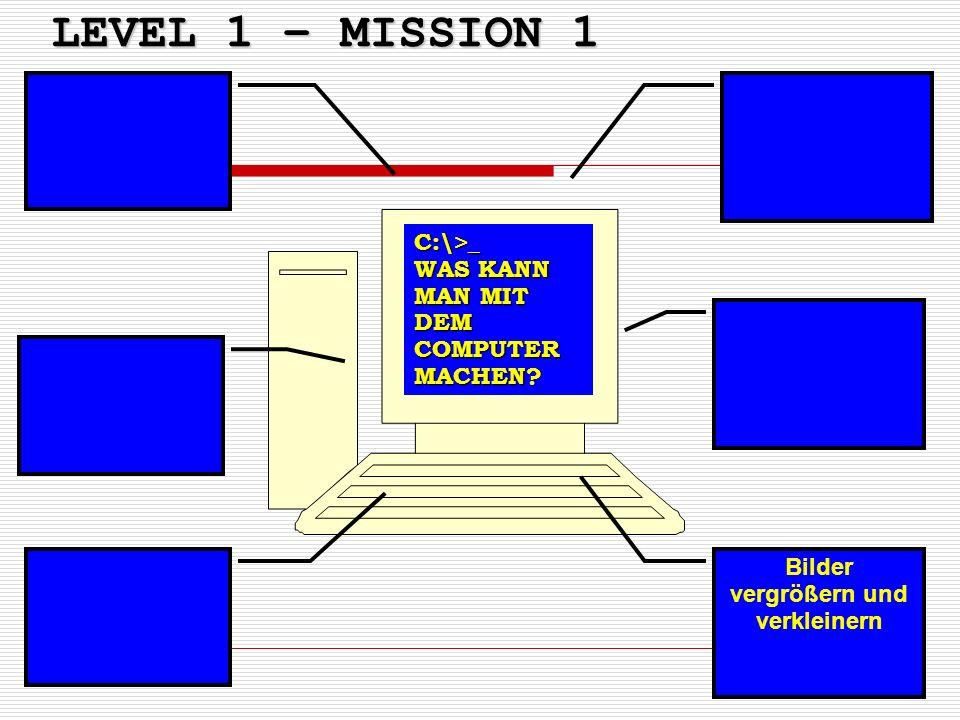 LEVEL 1 – MISSION 1 Bilder vergrößern und verkleinern C:\>_ WAS KANN MAN MIT DEM COMPUTER MACHEN?