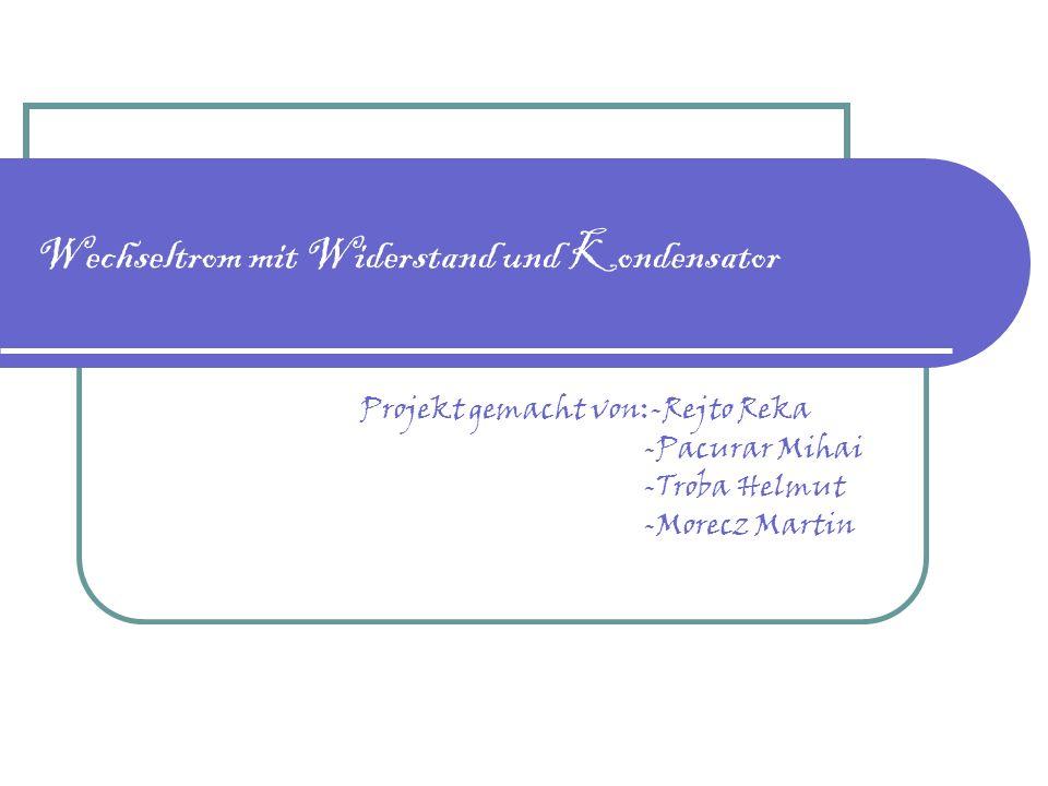 Wechseltrom mit Widerstand und Kondensator Projekt gemacht von:-Rejto Reka -Pacurar Mihai -Troba Helmut -Morecz Martin