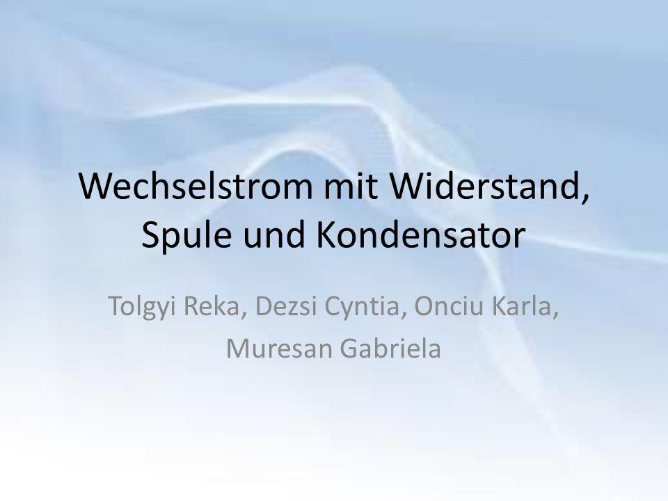 Wechselstrom mit Widerstand, Spule und Kondensator Tolgyi Reka, Dezsi Cyntia, Onciu Karla, Muresan Gabriela