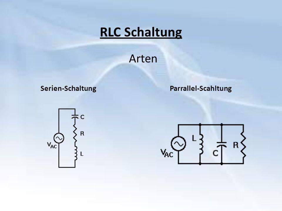 RLC Schaltung Arten Serien-SchaltungParrallel-Scahltung