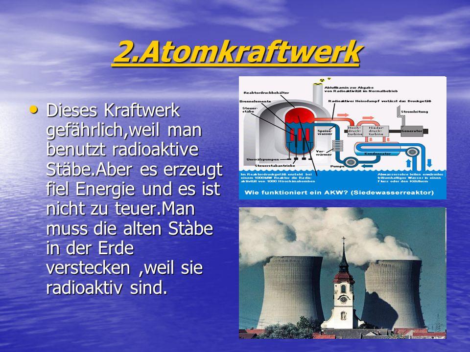 2.Atomkraftwerk Dieses Kraftwerk gefährlich,weil man benutzt radioaktive Stäbe.Aber es erzeugt fiel Energie und es ist nicht zu teuer.Man muss die alten Stàbe in der Erde verstecken,weil sie radioaktiv sind.