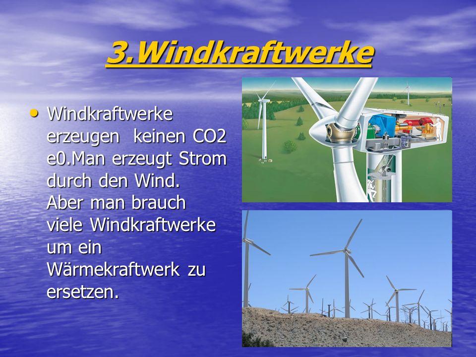 3.Windkraftwerke Windkraftwerke erzeugen keinen CO2 e0.Man erzeugt Strom durch den Wind. Aber man brauch viele Windkraftwerke um ein Wärmekraftwerk zu