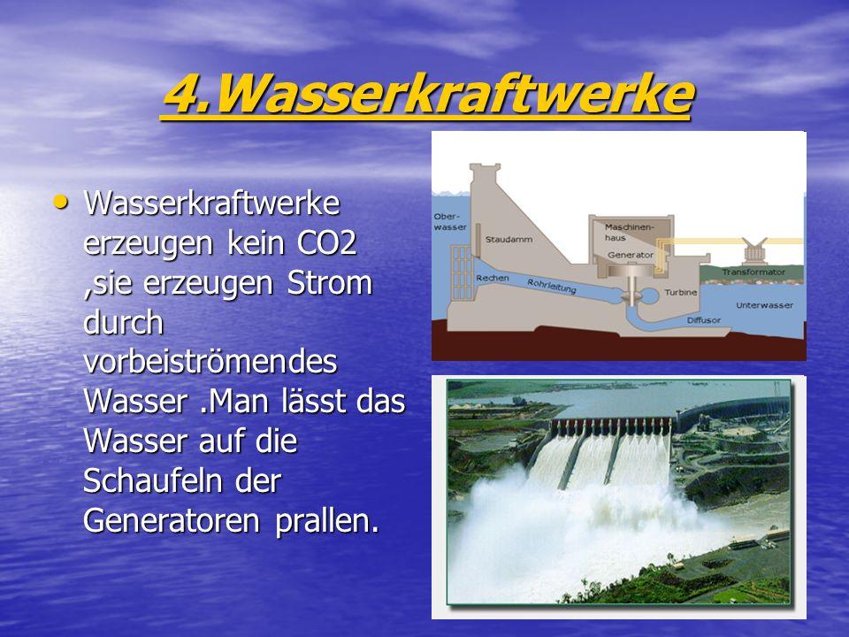 4.Wasserkraftwerke Wasserkraftwerke erzeugen kein CO2,sie erzeugen Strom durch vorbeiströmendes Wasser.Man lässt das Wasser auf die Schaufeln der Gene