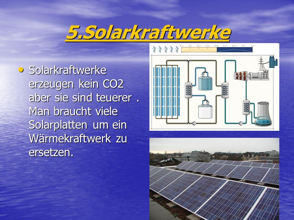 5.Solarkraftwerke Solarkraftwerke erzeugen kein CO2 aber sie sind teuerer. Man braucht viele Solarplatten um ein Wärmekraftwerk zu ersetzen. Solarkraf