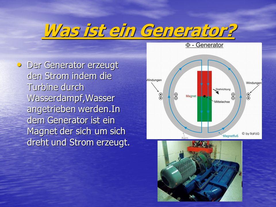 Was ist ein Generator? Der Generator erzeugt den Strom indem die Turbine durch Wasserdampf,Wasser angetrieben werden.In dem Generator ist ein Magnet d
