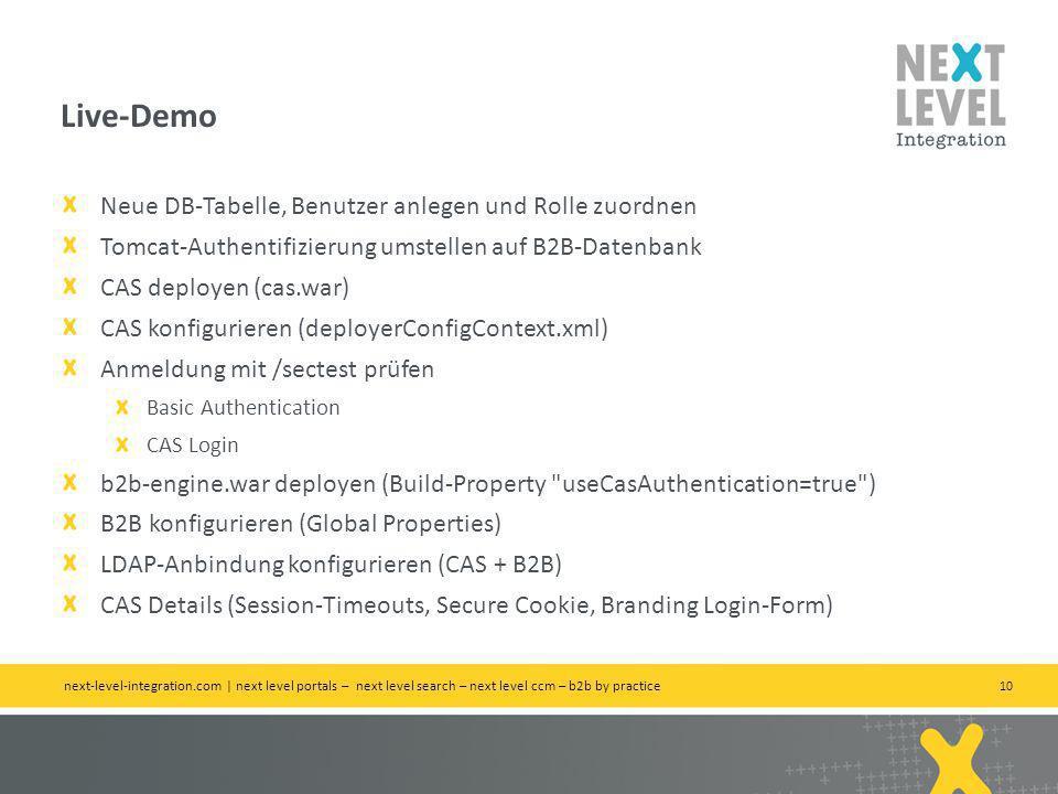 10 Neue DB-Tabelle, Benutzer anlegen und Rolle zuordnen Tomcat-Authentifizierung umstellen auf B2B-Datenbank CAS deployen (cas.war) CAS konfigurieren (deployerConfigContext.xml) Anmeldung mit /sectest prüfen Basic Authentication CAS Login b2b-engine.war deployen (Build-Property useCasAuthentication=true ) B2B konfigurieren (Global Properties) LDAP-Anbindung konfigurieren (CAS + B2B) CAS Details (Session-Timeouts, Secure Cookie, Branding Login-Form) Live-Demo next-level-integration.com | next level portals – next level search – next level ccm – b2b by practice