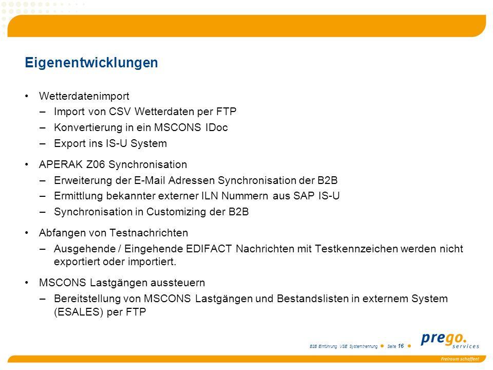 B2B Einführung VSE Systemtrennung Seite 16 Eigenentwicklungen Wetterdatenimport –Import von CSV Wetterdaten per FTP –Konvertierung in ein MSCONS IDoc