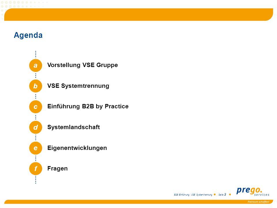 B2B Einführung VSE Systemtrennung Seite 2 Agenda a b c d e Vorstellung VSE Gruppe VSE Systemtrennung Einführung B2B by Practice Systemlandschaft Eigen