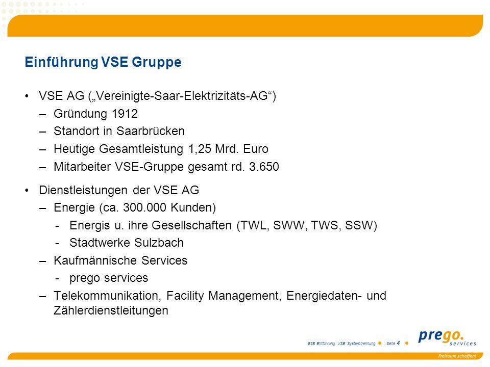 B2B Einführung VSE Systemtrennung Seite 4 Einführung VSE Gruppe VSE AG (Vereinigte-Saar-Elektrizitäts-AG) –Gründung 1912 –Standort in Saarbrücken –Heu
