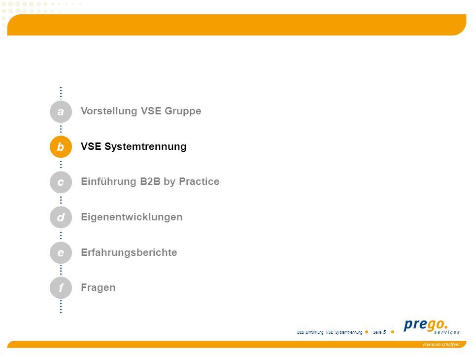 B2B Einführung VSE Systemtrennung Seite 5 a b c d e Vorstellung VSE Gruppe VSE Systemtrennung Einführung B2B by Practice Eigenentwicklungen Erfahrungs