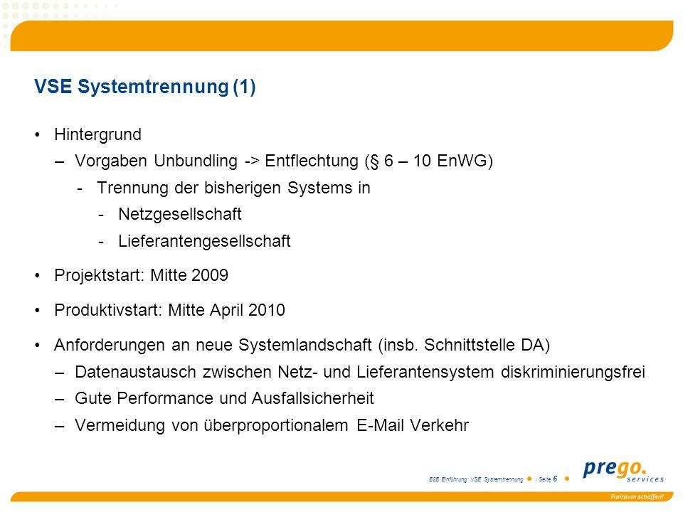 B2B Einführung VSE Systemtrennung Seite 6 VSE Systemtrennung (1) Hintergrund –Vorgaben Unbundling -> Entflechtung (§ 6 – 10 EnWG) -Trennung der bisher