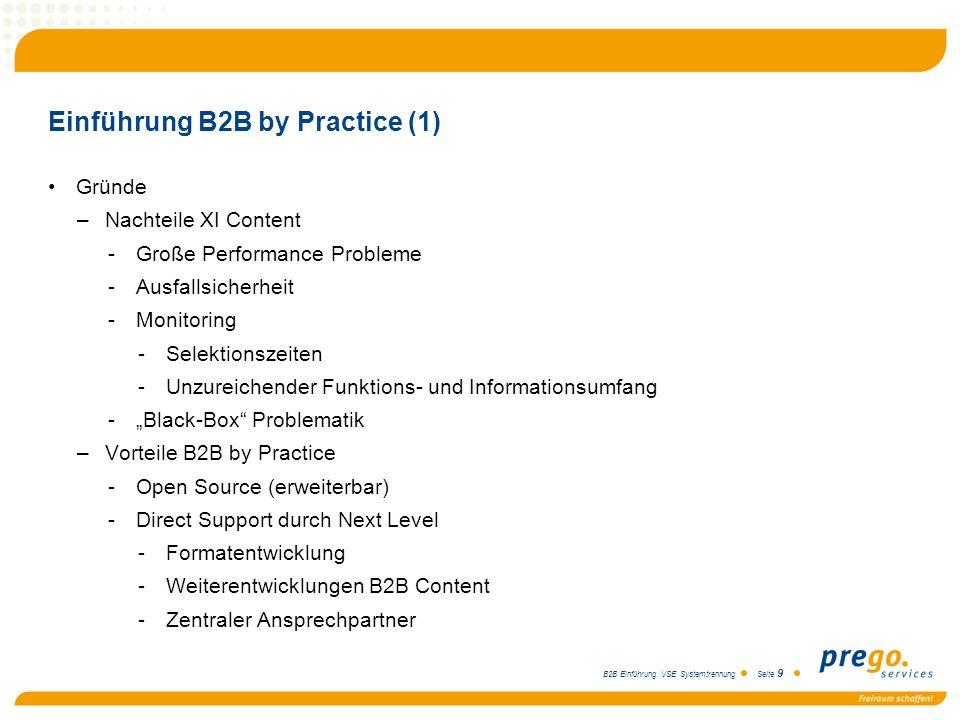 B2B Einführung VSE Systemtrennung Seite 9 Einführung B2B by Practice (1) Gründe –Nachteile XI Content -Große Performance Probleme -Ausfallsicherheit -