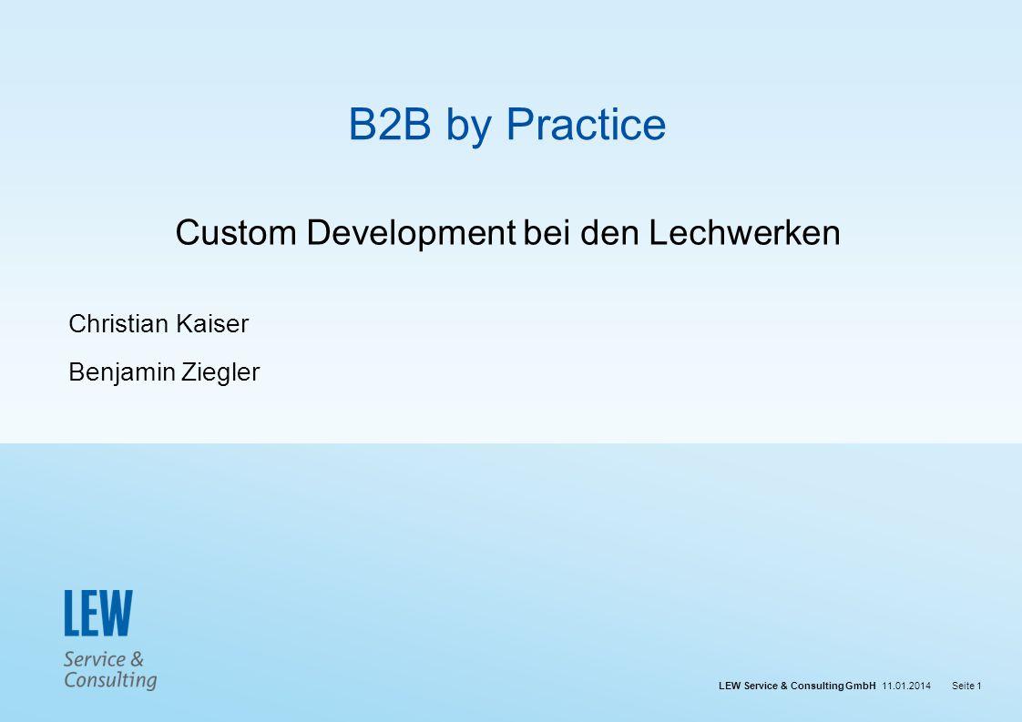 LEW Service & Consulting GmbH 11.01.2014Seite 1 B2B by Practice Custom Development bei den Lechwerken Christian Kaiser Benjamin Ziegler