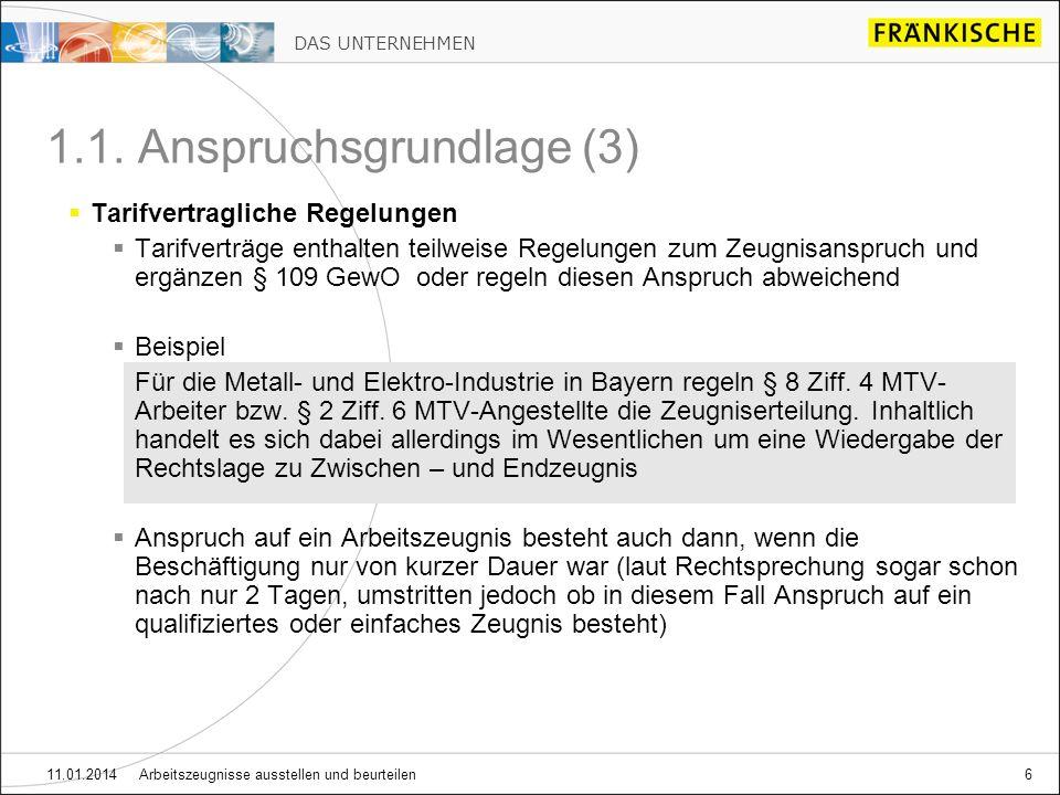 DAS UNTERNEHMEN 11.01.2014 Arbeitszeugnisse ausstellen und beurteilen6 Tarifvertragliche Regelungen Tarifverträge enthalten teilweise Regelungen zum Zeugnisanspruch und ergänzen § 109 GewO oder regeln diesen Anspruch abweichend Beispiel Für die Metall- und Elektro-Industrie in Bayern regeln § 8 Ziff.