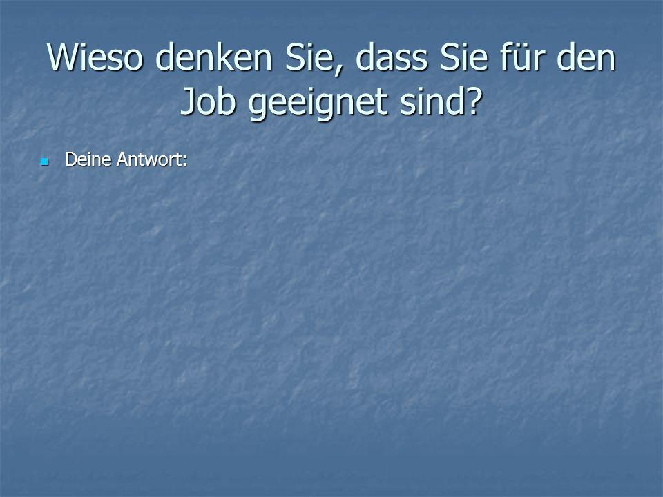 Wieso denken Sie, dass Sie für den Job geeignet sind? Deine Antwort: Deine Antwort:
